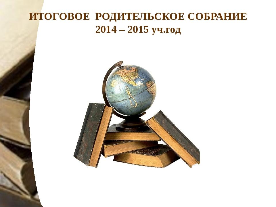 ИТОГОВОЕ РОДИТЕЛЬСКОЕ СОБРАНИЕ 2014 – 2015 уч.год