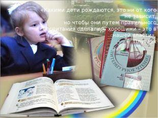 «Какими дети рождаются, это ни от кого не зависит, но чтобы они путем правиль