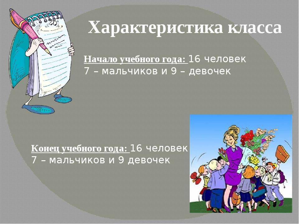 Характеристика класса Начало учебного года: 16 человек 7 – мальчиков и 9 – де...