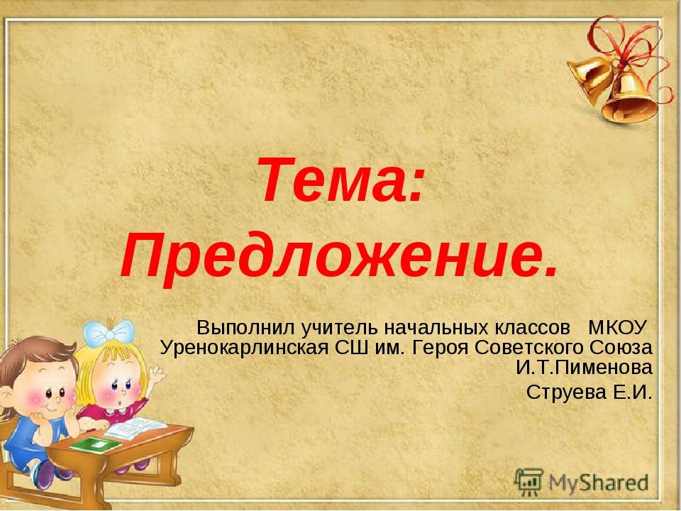 Тема: Предложение. Выполнил учитель начальных классов МКОУ Уренокарлинская СШ...