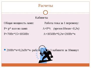 Расчеты Кабинеты Общая мощность ламп: Работа тока за 1 перемену: Р= р* кол-во
