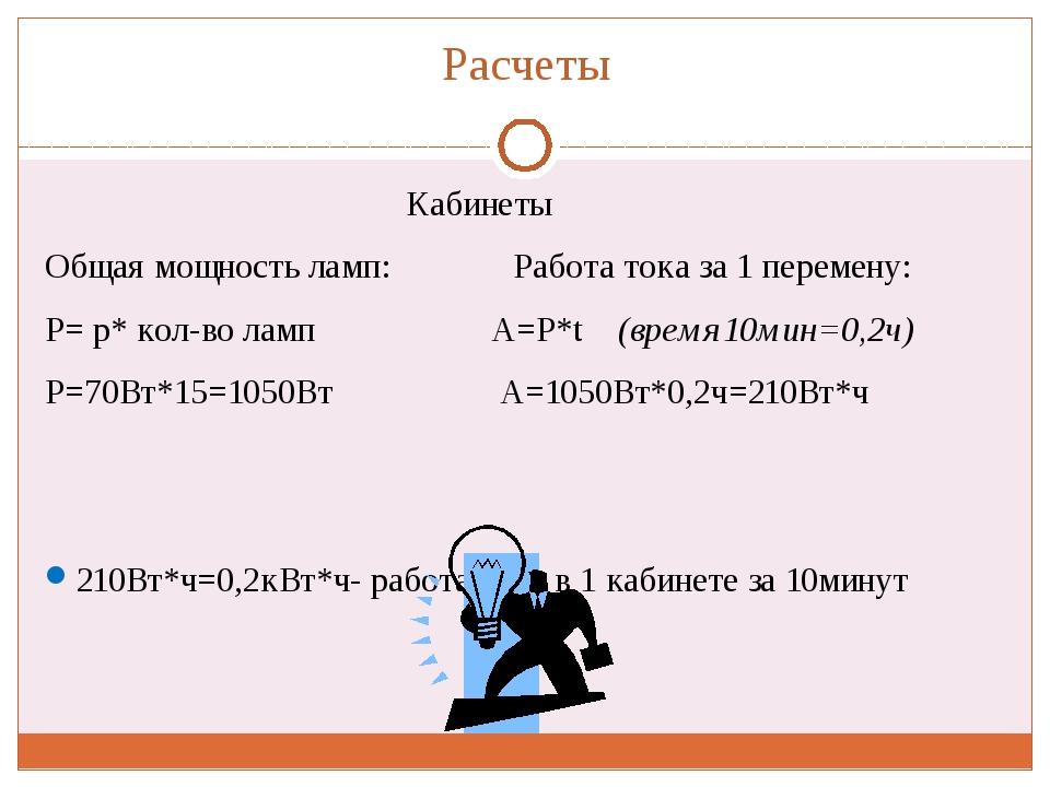 Расчеты Кабинеты Общая мощность ламп: Работа тока за 1 перемену: Р= р* кол-во...