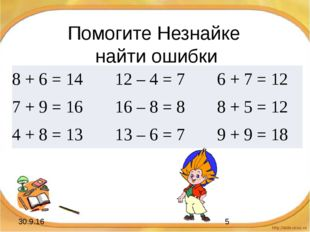 Помогите Незнайке найти ошибки 8 + 6 =14 12 – 4 = 7 6 + 7 =12 7 + 9 = 16 16 –
