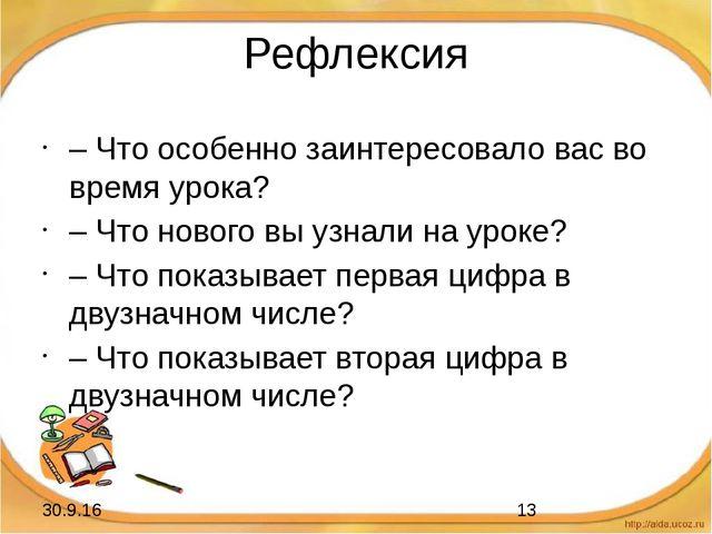 Рефлексия – Что особенно заинтересовало вас во время урока? – Что нового вы у...
