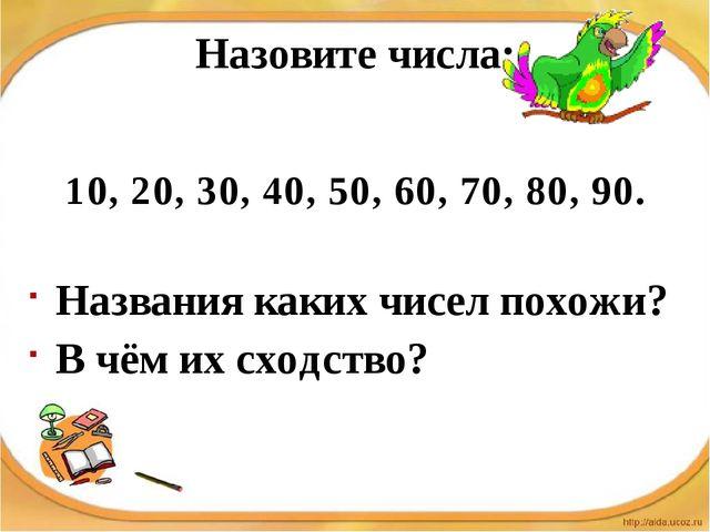 Назовите числа: 10, 20, 30, 40, 50, 60, 70, 80, 90. Названия каких чисел похо...