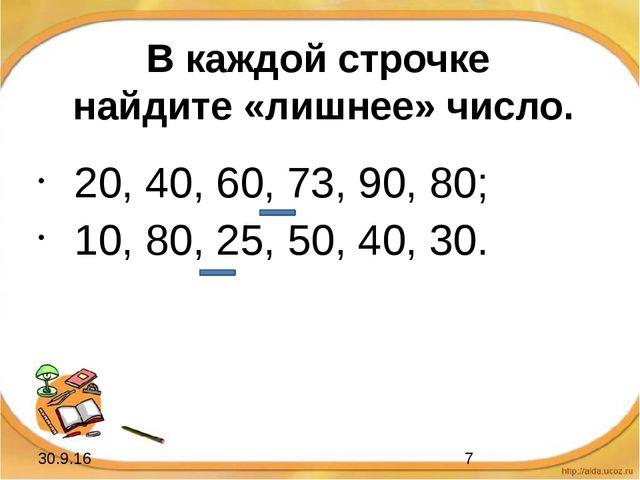 В каждой строчке найдите «лишнее» число. 20, 40, 60, 73, 90, 80; 10, 80, 25,...