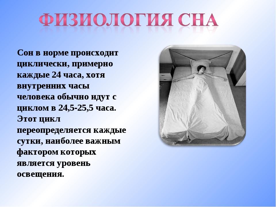 Сон в норме происходит циклически, примерно каждые 24 часа, хотя внутренних ч...