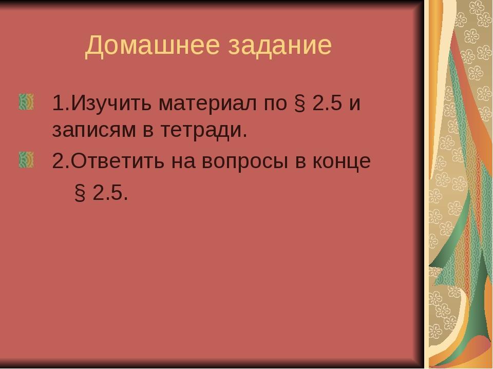 Домашнее задание 1.Изучить материал по § 2.5 и записям в тетради. 2.Ответить...