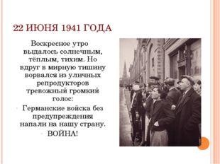 22 ИЮНЯ 1941 ГОДА Воскресное утро выдалось солнечным, тёплым, тихим. Но вдруг