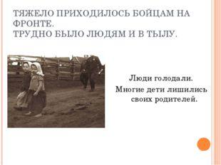 ТЯЖЕЛО ПРИХОДИЛОСЬ БОЙЦАМ НА ФРОНТЕ. ТРУДНО БЫЛО ЛЮДЯМ И В ТЫЛУ. Люди голодал
