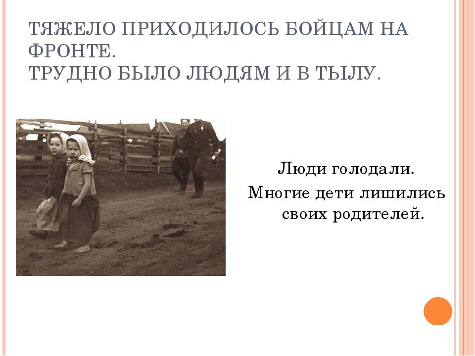 ТЯЖЕЛО ПРИХОДИЛОСЬ БОЙЦАМ НА ФРОНТЕ. ТРУДНО БЫЛО ЛЮДЯМ И В ТЫЛУ. Люди голодал...
