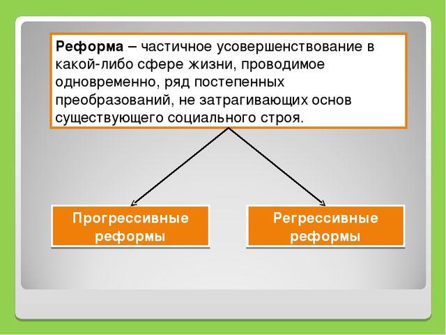 Реформа – частичное усовершенствование в какой-либо сфере жизни, проводимое о...