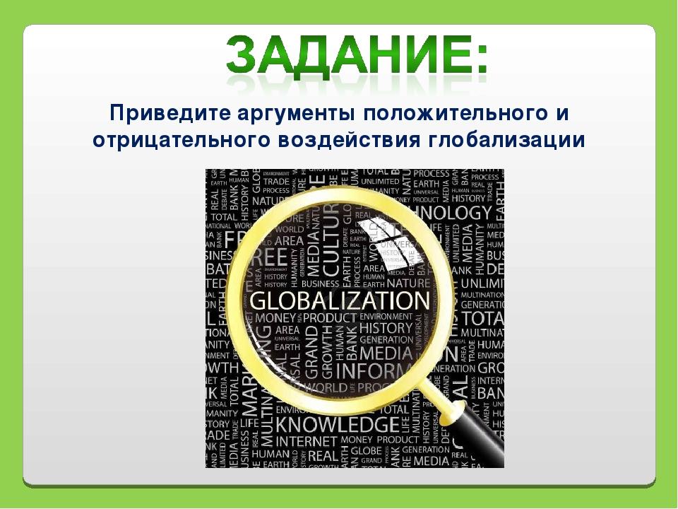 Приведите аргументы положительного и отрицательного воздействия глобализации