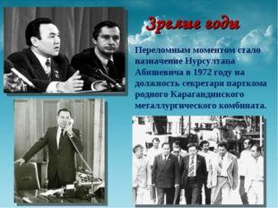 Зрелые годы Переломным моментом стало назначение Нурсултана Абишевича в 1972