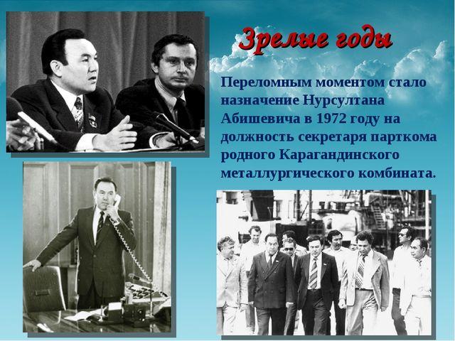 Зрелые годы Переломным моментом стало назначение Нурсултана Абишевича в 1972...