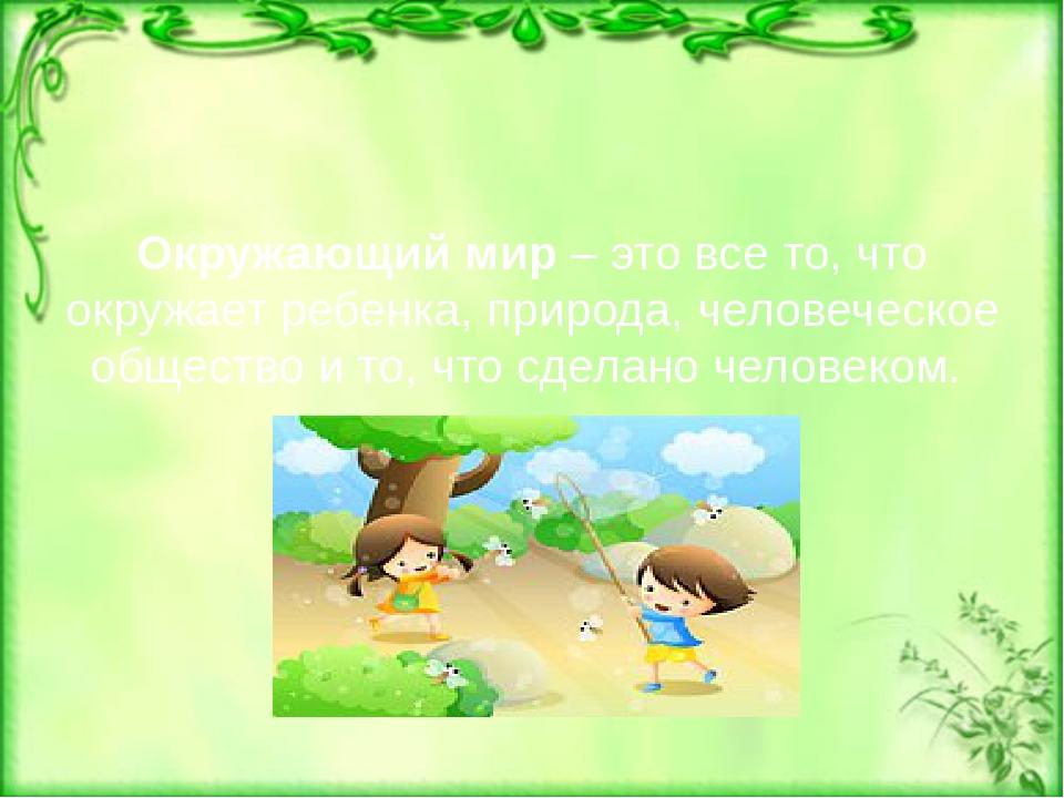 Окружающий мир – это все то, что окружает ребенка, природа, человеческое общ...