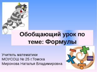Обобщающий урок по теме: Формулы Учитель математики МОУСОШ № 25 г.Томска Миро