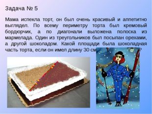 Задача № 5 Мама испекла торт, он был очень красивый и аппетитно выглядел. По