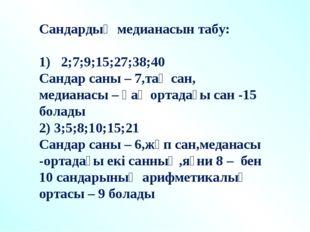 Сандардың медианасын табу: 1) 2;7;9;15;27;38;40 Сандар саны – 7,тақ сан, меди