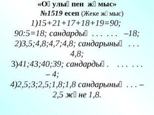 «Оқулықпен жұмыс» №1519 есеп (Жеке жұмыс) 1)15+21+17+18+19=90; 90:5=18; санд