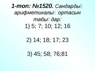 1-топ: №1520. Сандардың арифметикалық ортасын табыңдар: 1) 5; 7; 10; 12; 16 2