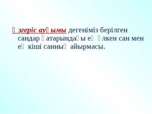 Өзгеріс ауқымы дегеніміз берілген сандар қатарындағы ең үлкен сан мен ең кіш