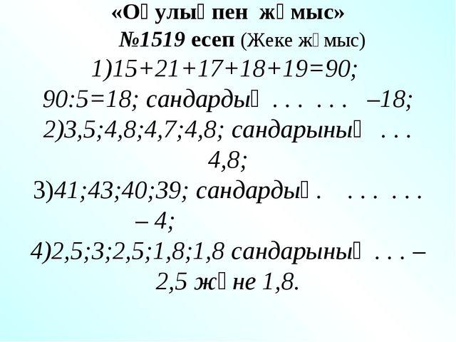 «Оқулықпен жұмыс» №1519 есеп (Жеке жұмыс) 1)15+21+17+18+19=90; 90:5=18; санд...