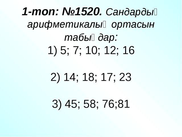 1-топ: №1520. Сандардың арифметикалық ортасын табыңдар: 1) 5; 7; 10; 12; 16 2...