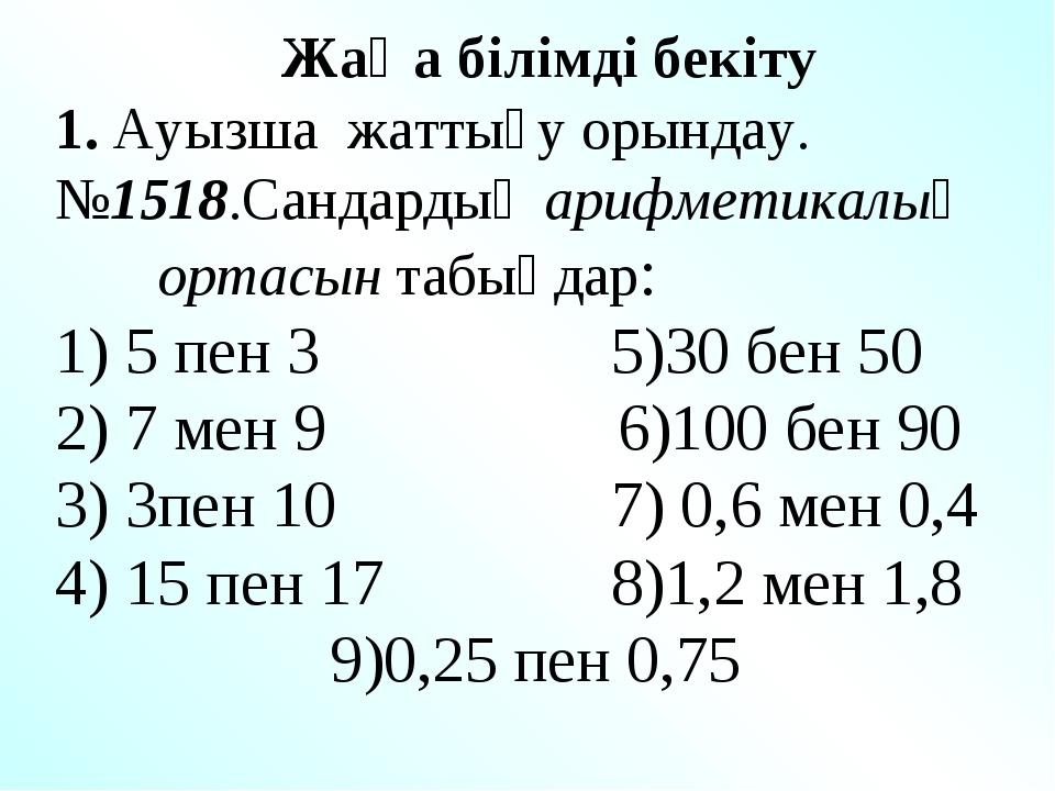 Жаңа білімді бекіту 1. Ауызша жаттығу орындау. №1518.Сандардың арифметикалық...