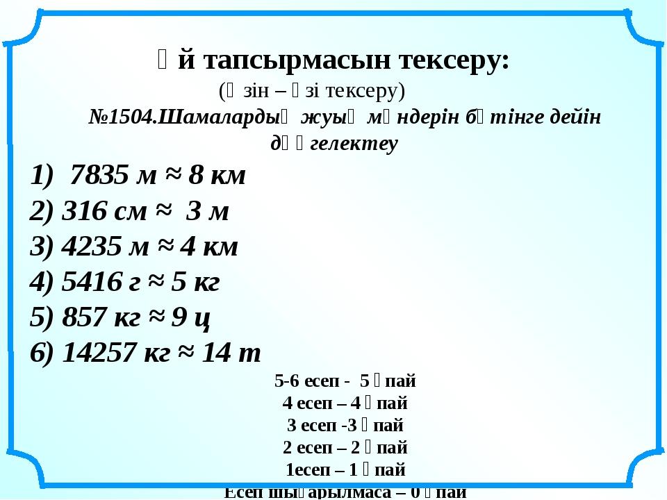Үй тапсырмасын тексеру: (Өзін – өзі тексеру) №1504.Шамалардың жуық мәндерін...