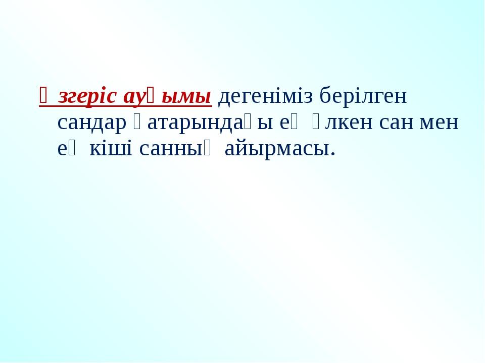 Өзгеріс ауқымы дегеніміз берілген сандар қатарындағы ең үлкен сан мен ең кіш...
