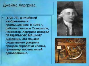Джеймс Харгривс. (1722-78), английский изобретатель и промышленник. В 1764 г.