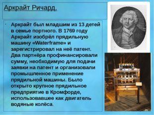 Аркрайт Ричард. Аркрайт был младшим из 13 детей в семье портного. В 1769 году