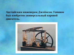 Английским инженером Джеймсом Уаттом был изобретен универсальный паровой двиг
