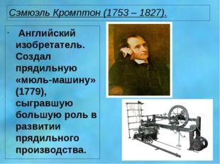 Сэмюэль Кромптон (1753 – 1827). Английский изобретатель. Создал прядильную «м