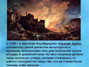С 1709г. в местечке Коулбрукдэйл Абрахам Дарби, основатель целой династии ме