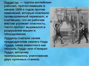 Лудди́ты — группа английских рабочих, протестовавших в начале 1800-х годов п