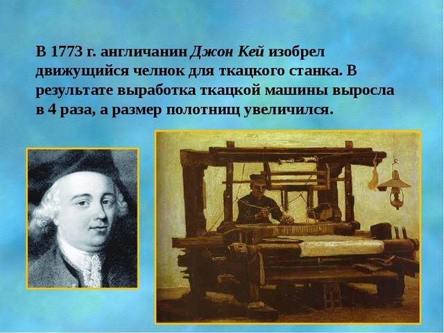 В 1773 г. англичанин Джон Кей изобрел движущийся челнок для ткацкого станка....