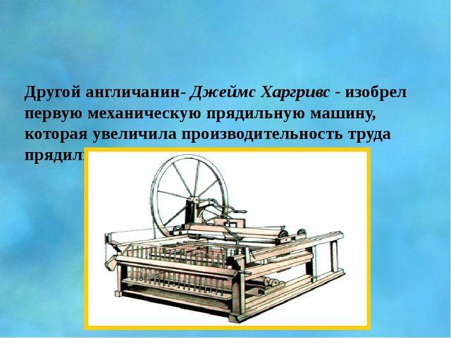 Другой англичанин- Джеймс Харгривс - изобрел первую механическую прядильную...
