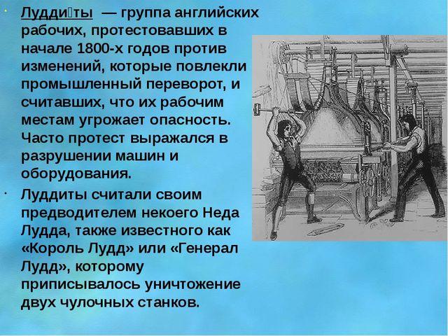 Лудди́ты — группа английских рабочих, протестовавших в начале 1800-х годов п...