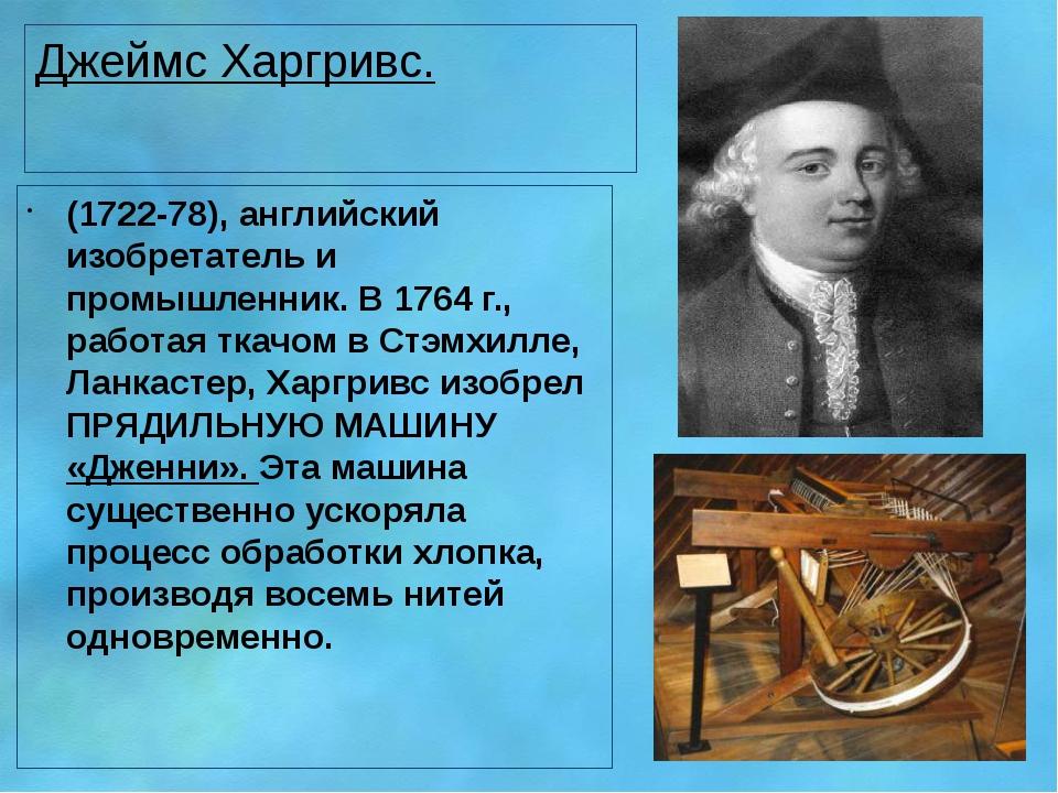 Джеймс Харгривс. (1722-78), английский изобретатель и промышленник. В 1764 г....