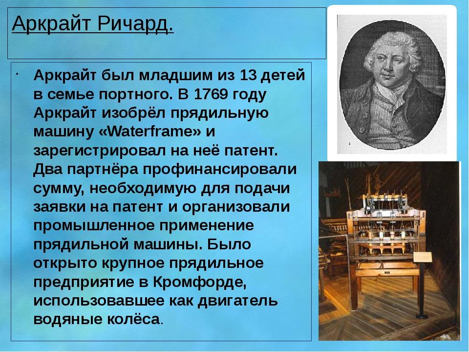 Аркрайт Ричард. Аркрайт был младшим из 13 детей в семье портного. В 1769 году...