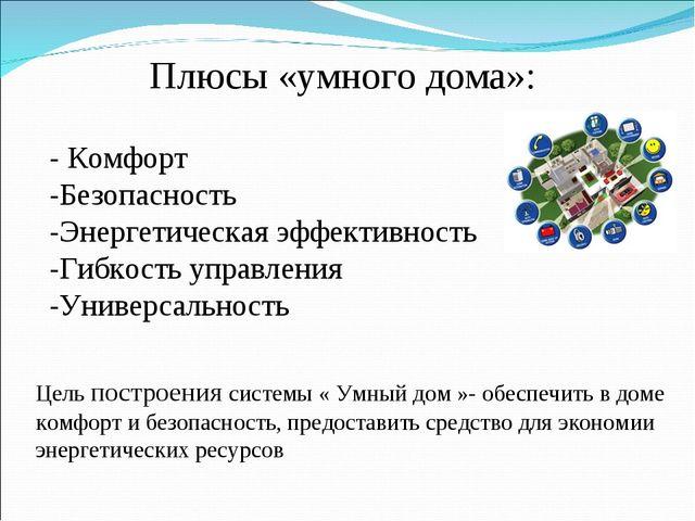 Цель построения системы « Умный дом »- обеспечить в доме комфорт и безопаснос...
