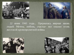 22 июня 1941 года... Прервалась мирная жизнь людей. Мечты, любовь, счастье- в