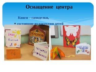 Книги – самоделки, состоящие из рассказов детей Оснащение центра