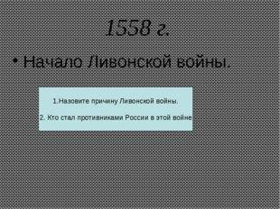 1558 г. Начало Ливонской войны. 1.Назовите причину Ливонской войны. 2. Кто ст