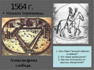 1564 г. Начало опричнины. Александрова слобода. 1. Кого Иван Грозный обвинял