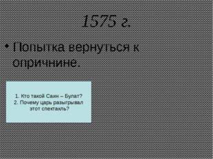 1575 г. Попытка вернуться к опричнине. 1. Кто такой Саин – Булат? 2. Почему ц