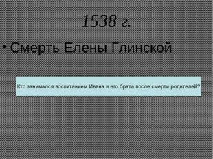 1538 г. Смерть Елены Глинской Кто занимался воспитанием Ивана и его брата пос