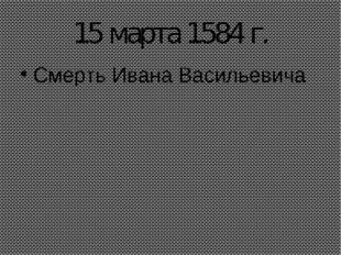 15 марта 1584 г. Смерть Ивана Васильевича